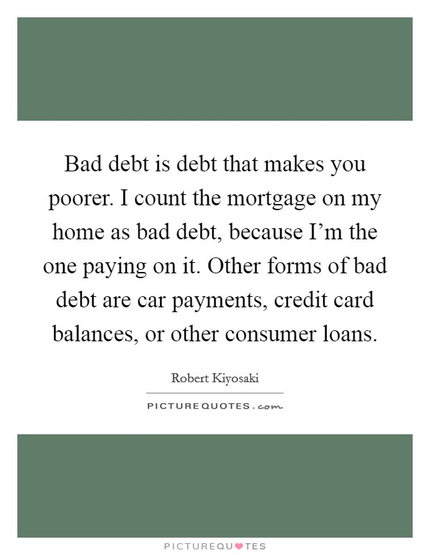 Bad debt is debt that makes you poorer. I count the mortgage on my home as bad debt, because I'm the one paying on it. Other forms of bad debt are car payments, credit card balances, or other consumer loans Picture Quote #1