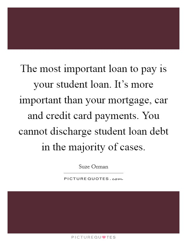 The most important loan to pay is your student loan. It's more important than your mortgage, car and credit card payments. You cannot discharge student loan debt in the majority of cases Picture Quote #1