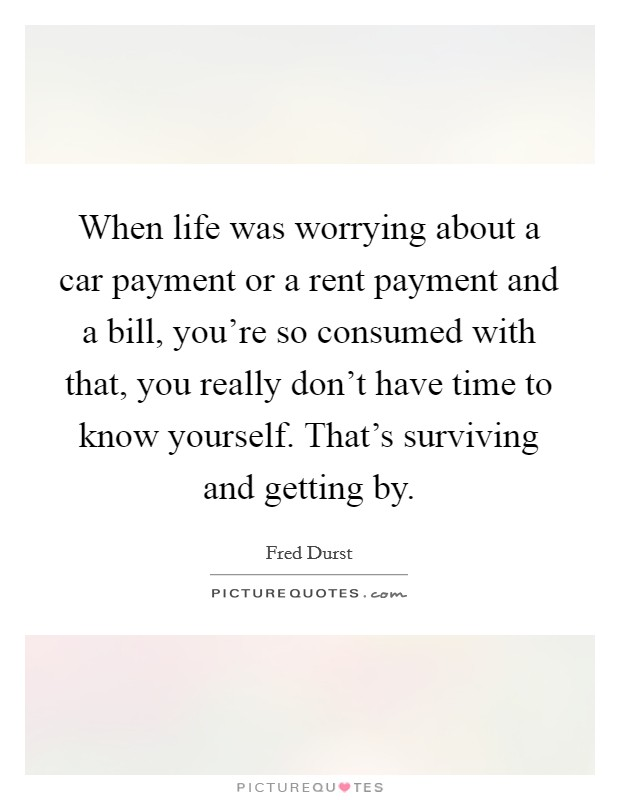 When life was worrying about a car payment or a rent payment and a bill, you're so consumed with that, you really don't have time to know yourself. That's surviving and getting by Picture Quote #1