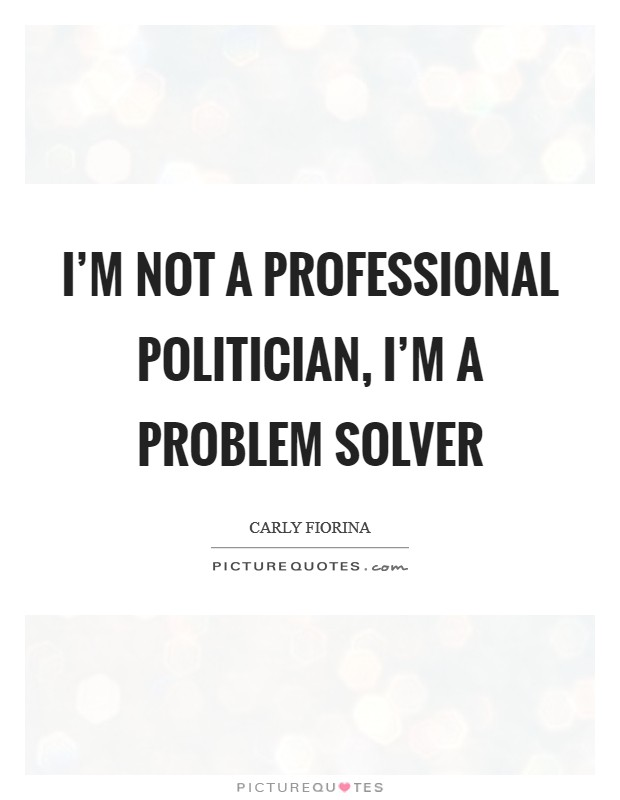 I'm not a professional politician, I'm a problem solver Picture Quote #1