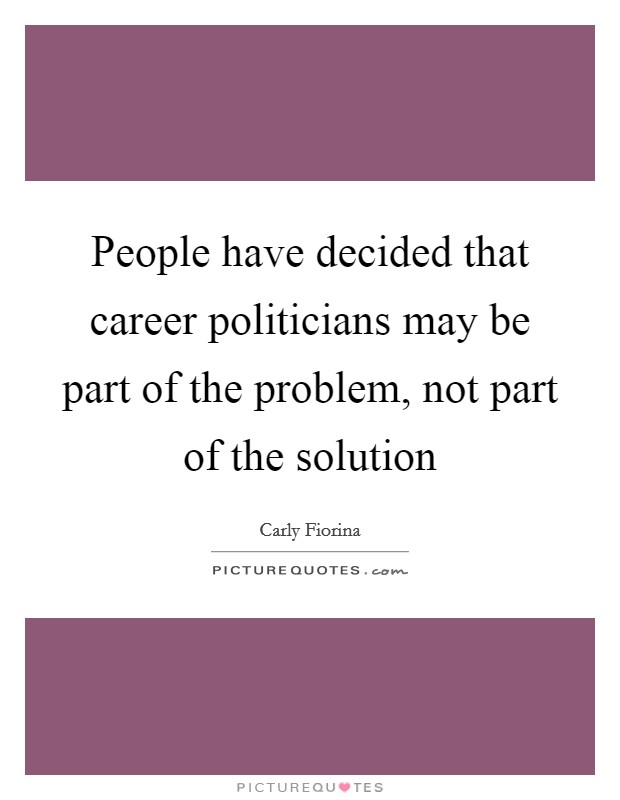 People have decided that career politicians may be part of the problem, not part of the solution Picture Quote #1