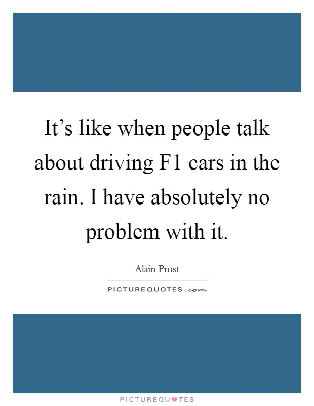 It's like when people talk about driving F1 cars in the rain. I have absolutely no problem with it Picture Quote #1