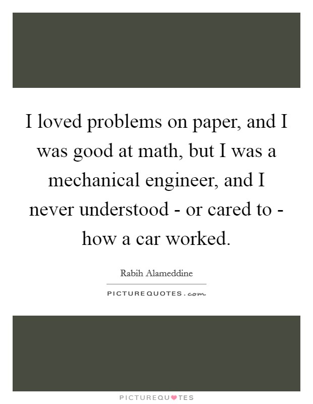 I loved problems on paper, and I was good at math, but I was a mechanical engineer, and I never understood - or cared to - how a car worked Picture Quote #1