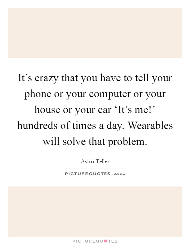 It's crazy that you have to tell your phone or your computer or your house or your car 'It's me!' hundreds of times a day. Wearables will solve that problem Picture Quote #1