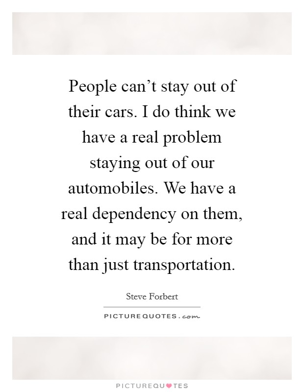People can't stay out of their cars. I do think we have a real problem staying out of our automobiles. We have a real dependency on them, and it may be for more than just transportation. Picture Quote #1