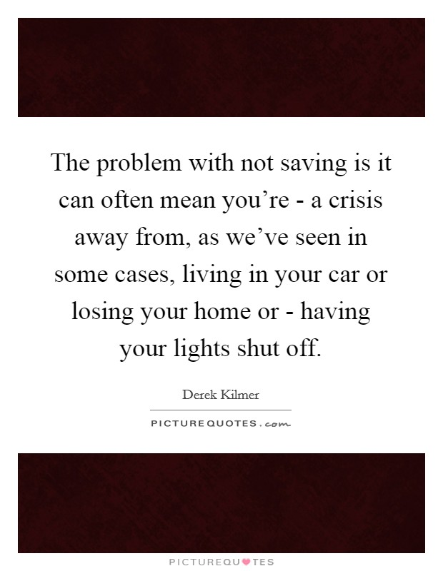 The problem with not saving is it can often mean you're - a crisis away from, as we've seen in some cases, living in your car or losing your home or - having your lights shut off Picture Quote #1