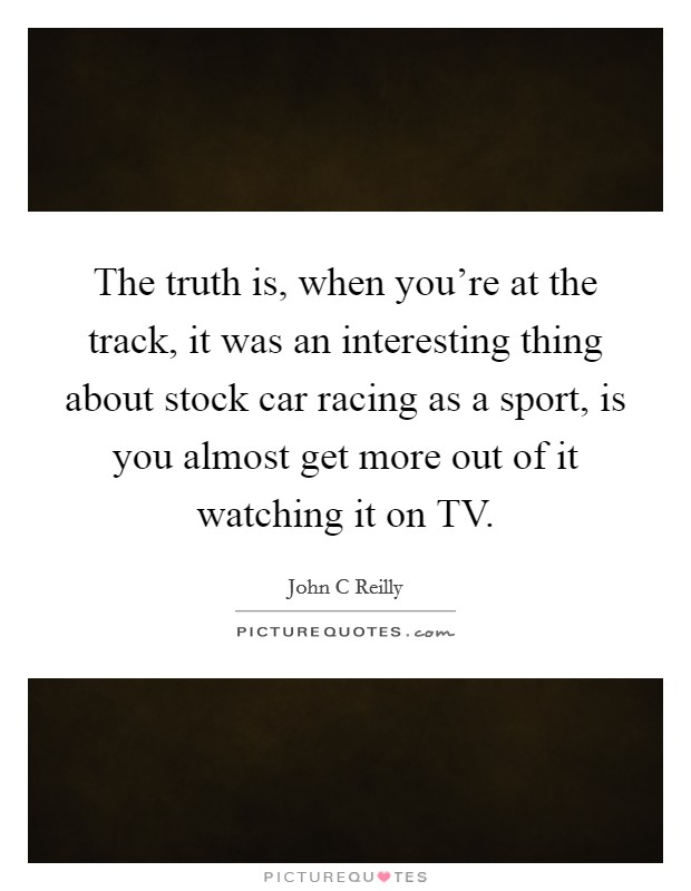 The truth is, when you're at the track, it was an interesting thing about stock car racing as a sport, is you almost get more out of it watching it on TV Picture Quote #1