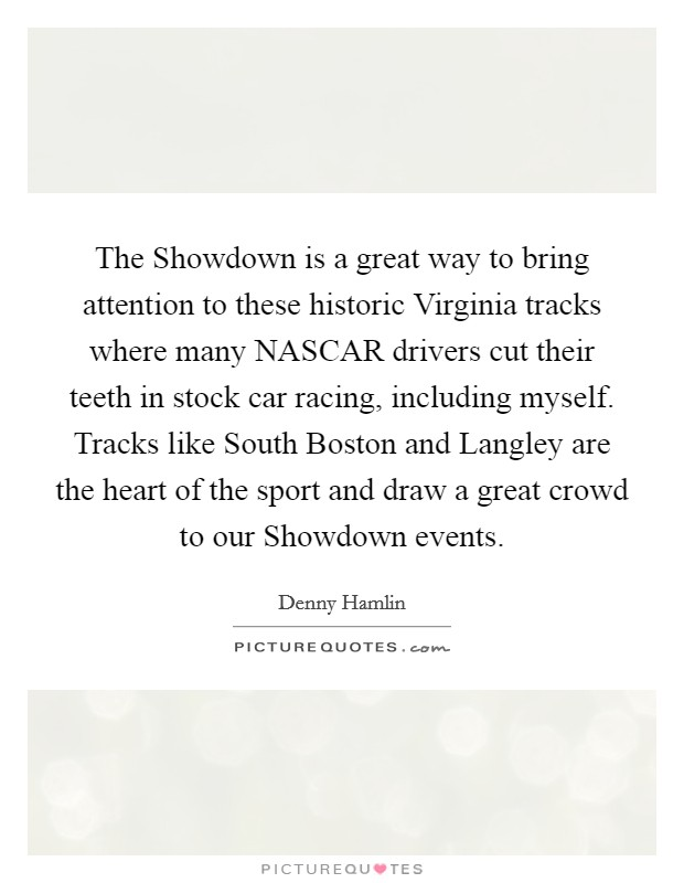 The Showdown is a great way to bring attention to these historic Virginia tracks where many NASCAR drivers cut their teeth in stock car racing, including myself. Tracks like South Boston and Langley are the heart of the sport and draw a great crowd to our Showdown events Picture Quote #1