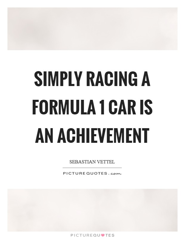 Simply racing a Formula 1 car is an achievement Picture Quote #1
