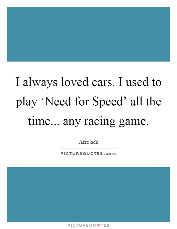I always loved cars. I used to play 'Need for Speed' all the time... any racing game Picture Quote #1