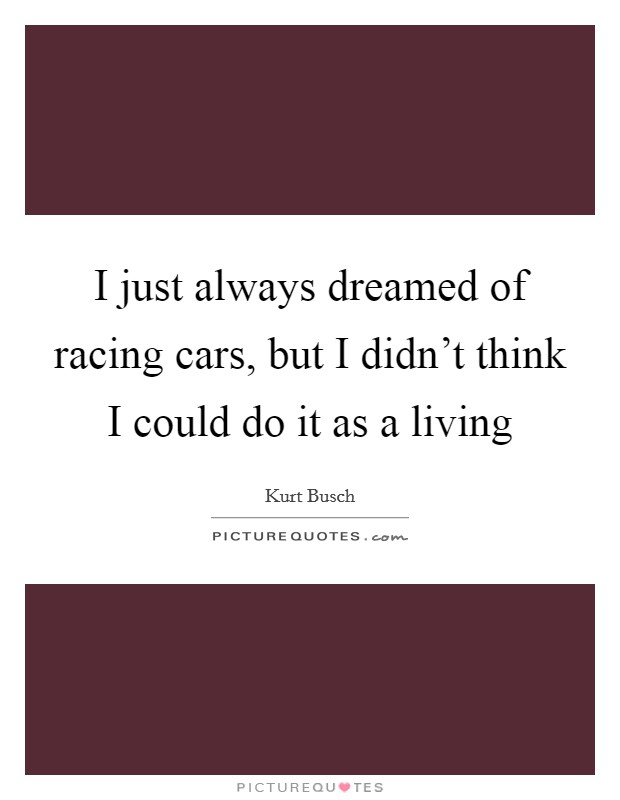 I just always dreamed of racing cars, but I didn't think I could do it as a living Picture Quote #1