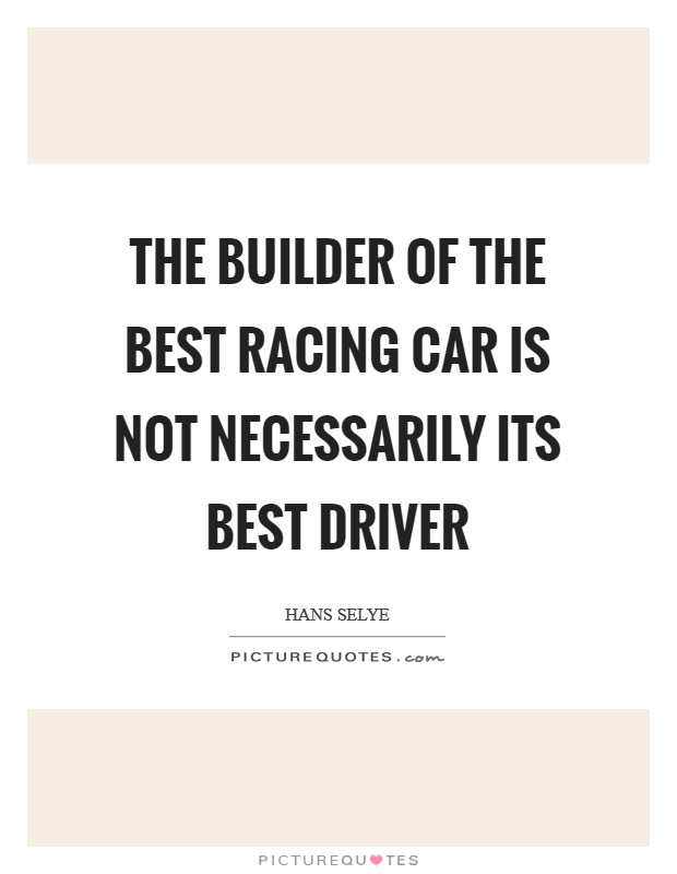 The builder of the best racing car is not necessarily its best driver Picture Quote #1