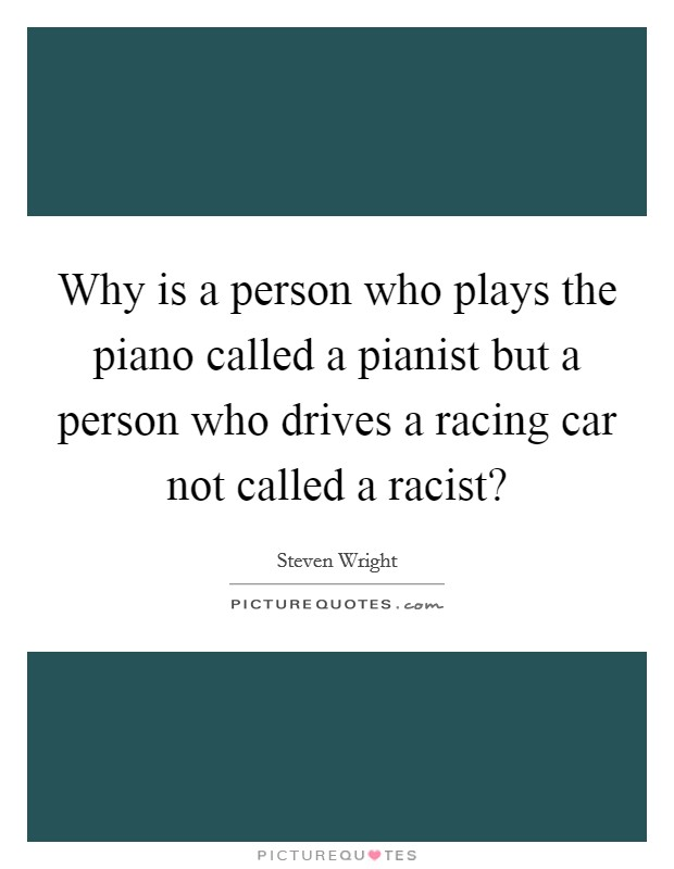 Why is a person who plays the piano called a pianist but a person who drives a racing car not called a racist? Picture Quote #1