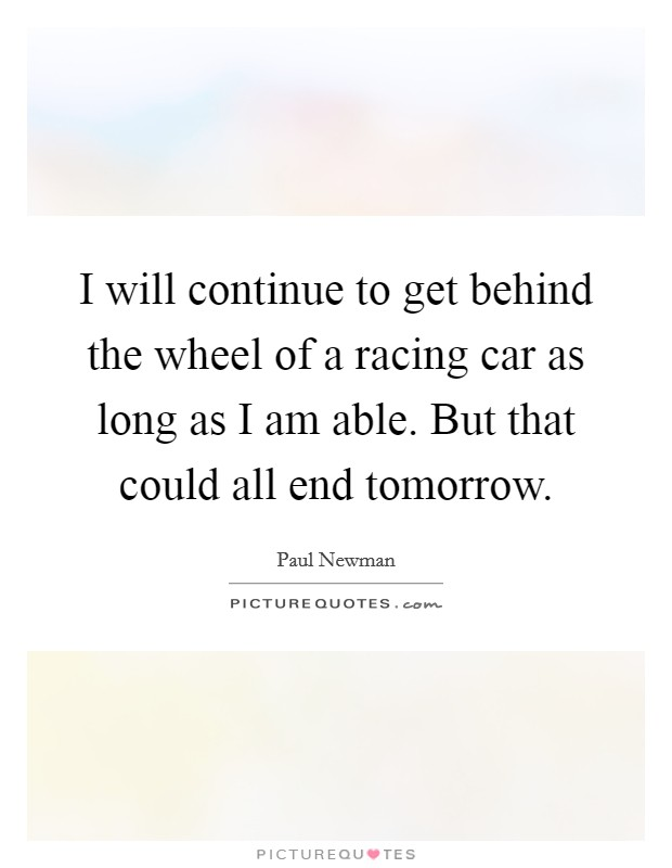 I will continue to get behind the wheel of a racing car as long as I am able. But that could all end tomorrow Picture Quote #1
