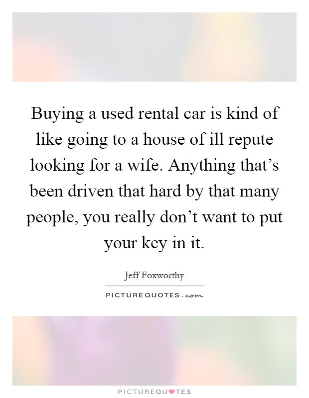 Buying a used rental car is kind of like going to a house of ill repute looking for a wife. Anything that's been driven that hard by that many people, you really don't want to put your key in it Picture Quote #1