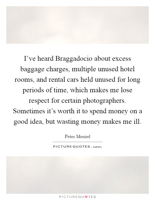I've heard Braggadocio about excess baggage charges, multiple unused hotel rooms, and rental cars held unused for long periods of time, which makes me lose respect for certain photographers. Sometimes it's worth it to spend money on a good idea, but wasting money makes me ill Picture Quote #1