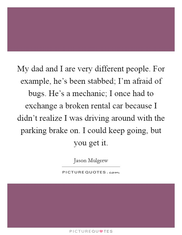 My dad and I are very different people. For example, he's been stabbed; I'm afraid of bugs. He's a mechanic; I once had to exchange a broken rental car because I didn't realize I was driving around with the parking brake on. I could keep going, but you get it Picture Quote #1