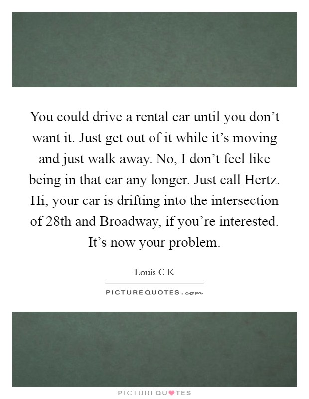 You could drive a rental car until you don't want it. Just get out of it while it's moving and just walk away. No, I don't feel like being in that car any longer. Just call Hertz. Hi, your car is drifting into the intersection of 28th and Broadway, if you're interested. It's now your problem Picture Quote #1