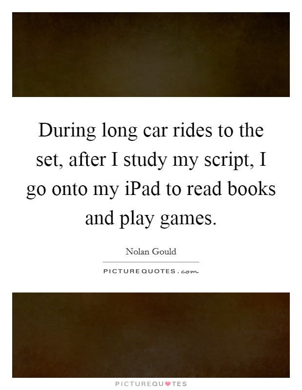During long car rides to the set, after I study my script, I go onto my iPad to read books and play games Picture Quote #1