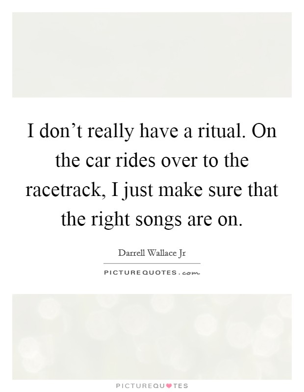 I don't really have a ritual. On the car rides over to the racetrack, I just make sure that the right songs are on. Picture Quote #1