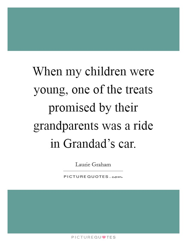 When my children were young, one of the treats promised by their grandparents was a ride in Grandad's car. Picture Quote #1