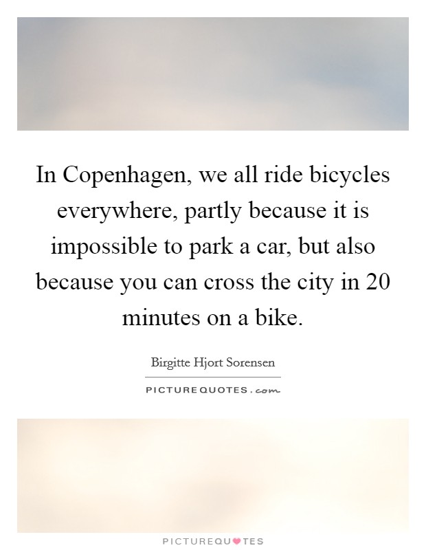 In Copenhagen, we all ride bicycles everywhere, partly because it is impossible to park a car, but also because you can cross the city in 20 minutes on a bike Picture Quote #1