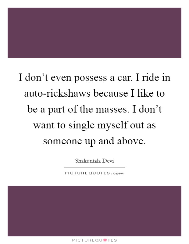 I don't even possess a car. I ride in auto-rickshaws because I like to be a part of the masses. I don't want to single myself out as someone up and above Picture Quote #1