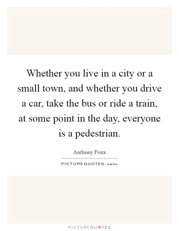 Whether you live in a city or a small town, and whether you drive a car, take the bus or ride a train, at some point in the day, everyone is a pedestrian Picture Quote #1