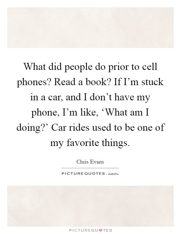 What did people do prior to cell phones? Read a book? If I'm stuck in a car, and I don't have my phone, I'm like, 'What am I doing?' Car rides used to be one of my favorite things Picture Quote #1