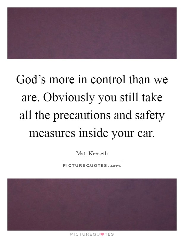 God's more in control than we are. Obviously you still take all the precautions and safety measures inside your car Picture Quote #1