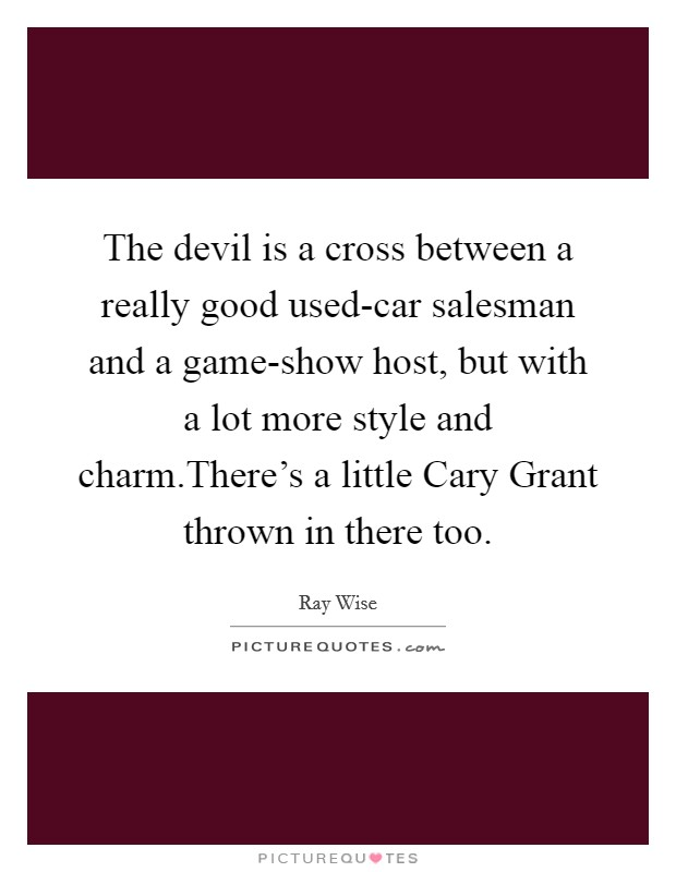 The devil is a cross between a really good used-car salesman and a game-show host, but with a lot more style and charm.There's a little Cary Grant thrown in there too Picture Quote #1