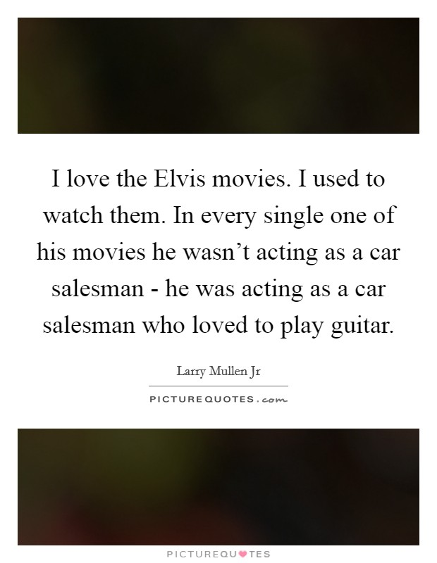 I love the Elvis movies. I used to watch them. In every single one of his movies he wasn't acting as a car salesman - he was acting as a car salesman who loved to play guitar Picture Quote #1