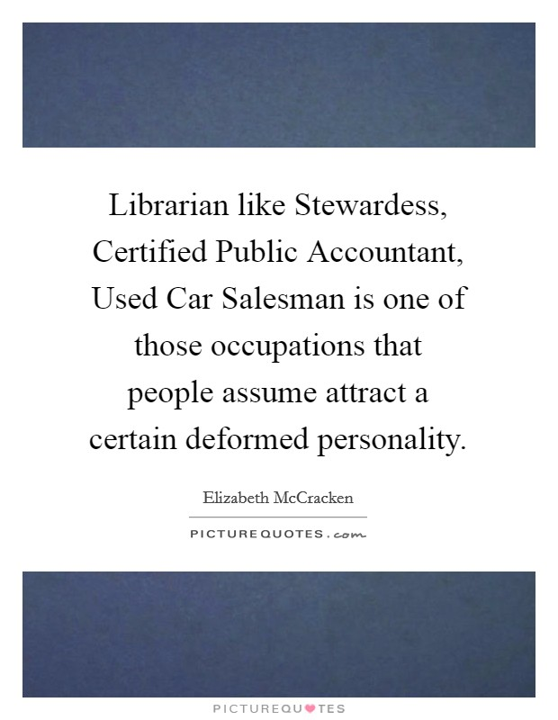Librarian like Stewardess, Certified Public Accountant, Used Car Salesman is one of those occupations that people assume attract a certain deformed personality Picture Quote #1