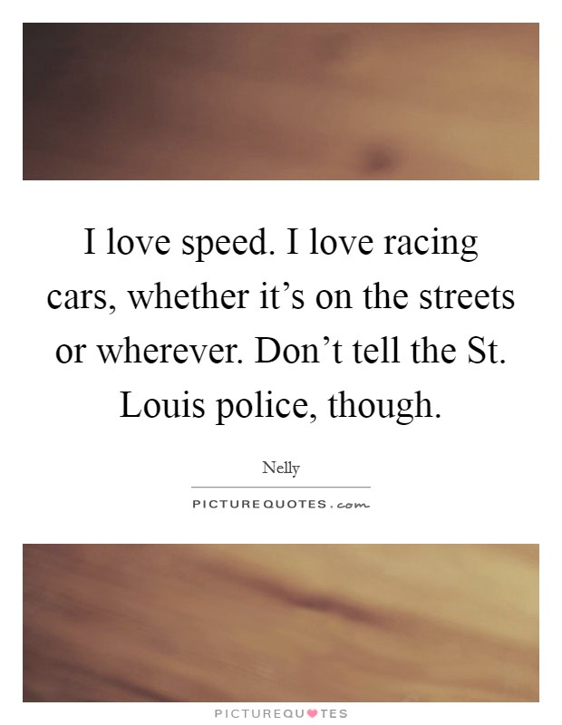 I love speed. I love racing cars, whether it's on the streets or wherever. Don't tell the St. Louis police, though Picture Quote #1