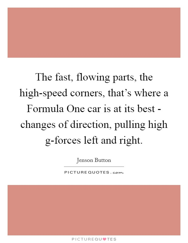 The fast, flowing parts, the high-speed corners, that's where a Formula One car is at its best - changes of direction, pulling high g-forces left and right Picture Quote #1