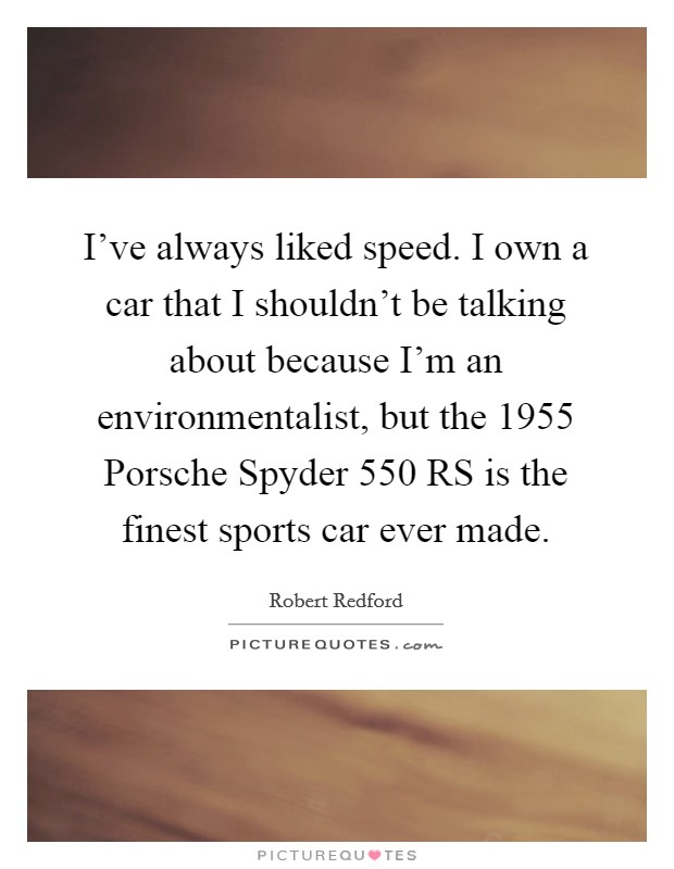 I've always liked speed. I own a car that I shouldn't be talking about because I'm an environmentalist, but the 1955 Porsche Spyder 550 RS is the finest sports car ever made Picture Quote #1