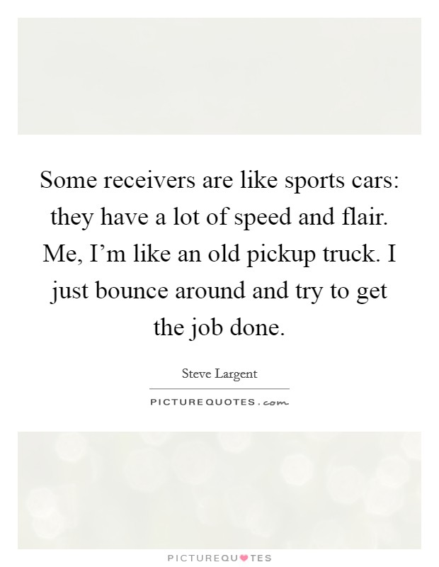 Some receivers are like sports cars: they have a lot of speed and flair. Me, I'm like an old pickup truck. I just bounce around and try to get the job done Picture Quote #1