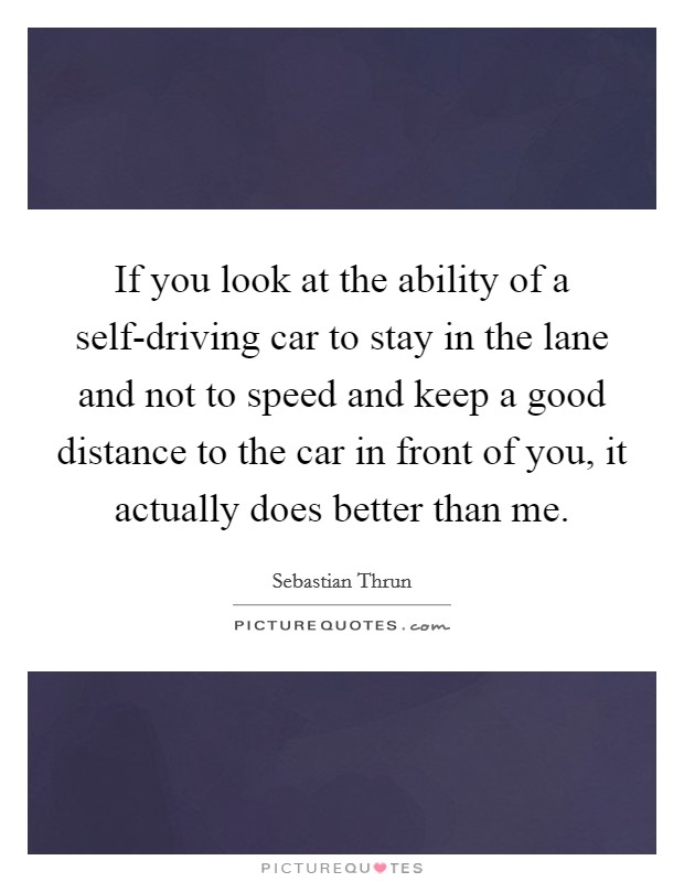 If you look at the ability of a self-driving car to stay in the lane and not to speed and keep a good distance to the car in front of you, it actually does better than me Picture Quote #1