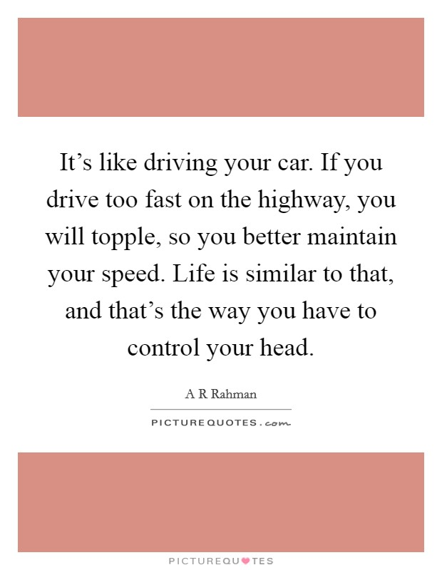 It's like driving your car. If you drive too fast on the highway, you will topple, so you better maintain your speed. Life is similar to that, and that's the way you have to control your head Picture Quote #1