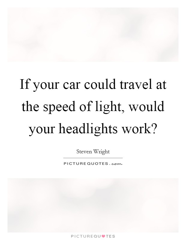 If your car could travel at the speed of light, would your headlights work? Picture Quote #1