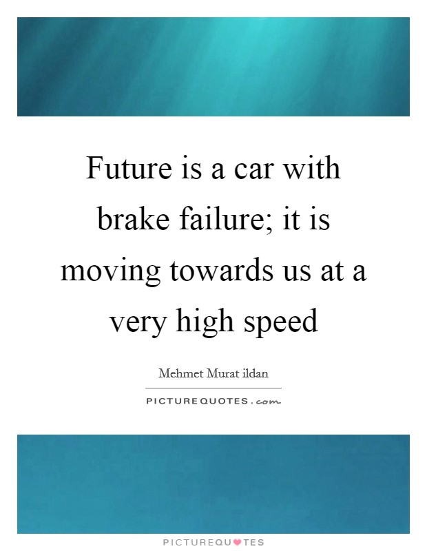 Future is a car with brake failure; it is moving towards us at a very high speed Picture Quote #1