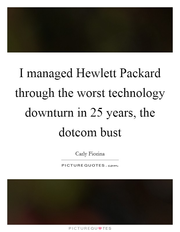 I managed Hewlett Packard through the worst technology downturn in 25 years, the dotcom bust Picture Quote #1