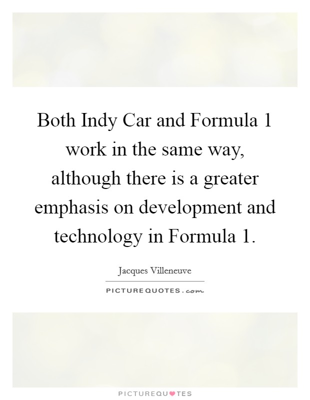 Both Indy Car and Formula 1 work in the same way, although there is a greater emphasis on development and technology in Formula 1 Picture Quote #1