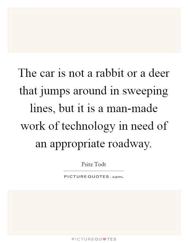 The car is not a rabbit or a deer that jumps around in sweeping lines, but it is a man-made work of technology in need of an appropriate roadway Picture Quote #1