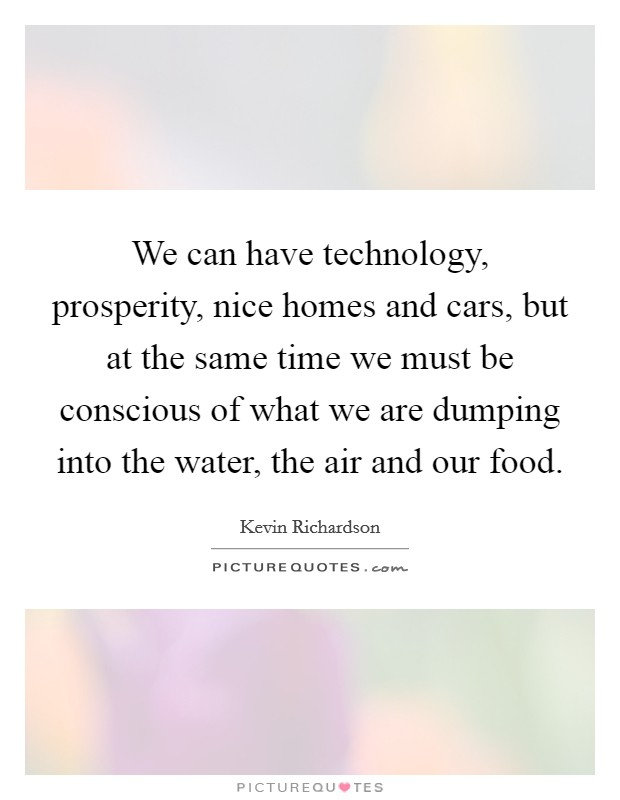 We can have technology, prosperity, nice homes and cars, but at the same time we must be conscious of what we are dumping into the water, the air and our food Picture Quote #1