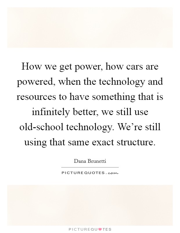 How we get power, how cars are powered, when the technology and resources to have something that is infinitely better, we still use old-school technology. We're still using that same exact structure Picture Quote #1
