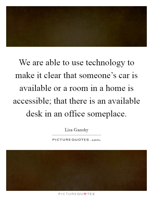 We are able to use technology to make it clear that someone's car is available or a room in a home is accessible; that there is an available desk in an office someplace Picture Quote #1