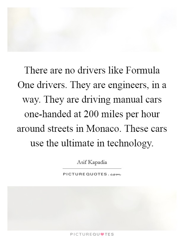 There are no drivers like Formula One drivers. They are engineers, in a way. They are driving manual cars one-handed at 200 miles per hour around streets in Monaco. These cars use the ultimate in technology Picture Quote #1