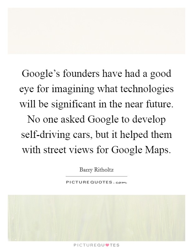 Google's founders have had a good eye for imagining what technologies will be significant in the near future. No one asked Google to develop self-driving cars, but it helped them with street views for Google Maps Picture Quote #1