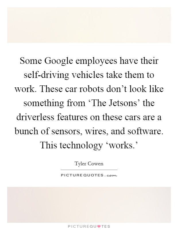 Some Google employees have their self-driving vehicles take them to work. These car robots don't look like something from 'The Jetsons' the driverless features on these cars are a bunch of sensors, wires, and software. This technology 'works.' Picture Quote #1